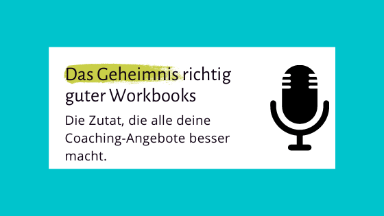 004 – Das Geheimnis richtig guter Workbooks – Die Zutat, die alle deine Coaching-Angebote besser macht.